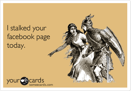 I stalked yourfacebook pagetoday.