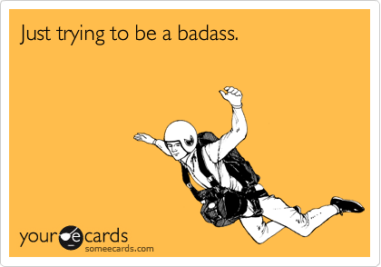 Just trying to be a badass.