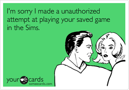 I'm sorry I made a unauthorized attempt at playing your saved game in the Sims.