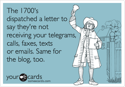 The 1700'sdispatched a letter tosay they're notreceiving your telegrams,calls, faxes, textsor emails. Same forthe blog, too.