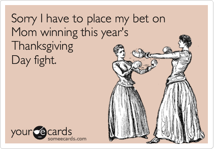 Sorry I have to place my bet on Mom winning this year'sThanksgivingDay fight.