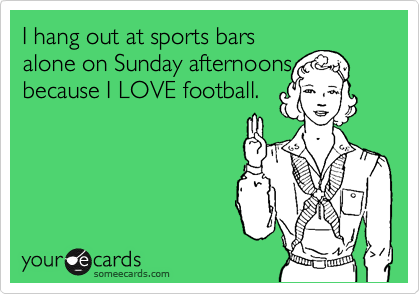 I hang out at sports bars alone on Sunday afternoons because I LOVE football.