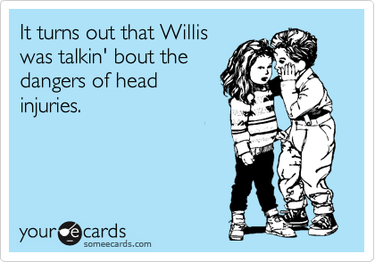 It turns out that Willis was talkin' bout the dangers of head injuries.