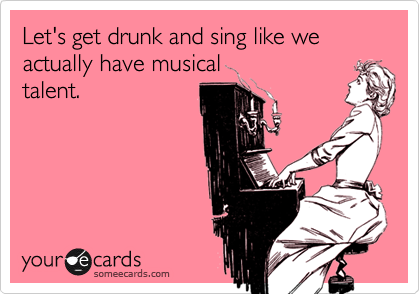 Let's get drunk and sing like we actually have musicaltalent.