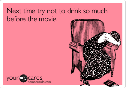 Next time try not to drink so much before the movie.