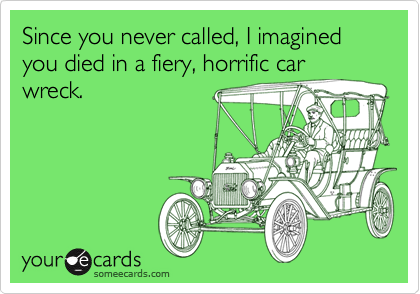 Since you never called, I imagined you died in a fiery, horrific car