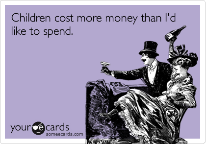Children cost more money than I'd like to spend.