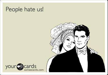 People hate us!