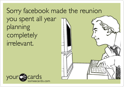 Sorry facebook made the reunion you spent all year planning completely irrelevant.