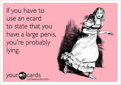 If you have to use an ecardto state that youhave a large penis,you're probablylying.