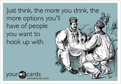 Just think, the more you drink, the more options you'll 