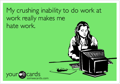 My crushing inability to do work at work really makes me
