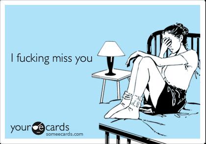 I fucking miss you