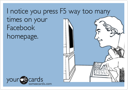 I notice you press F5 way too many times on yourFacebookhomepage.