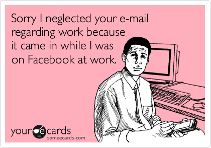 Sorry I neglected your e-mail regarding work because