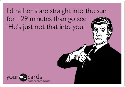"""I'd rather stare straight into the sun for 129 minutes than go see""""He's just not that into you."""""""