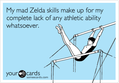My mad Zelda skills make up for my complete lack of any athletic ability whatsoever.
