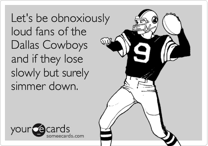 Let's be obnoxiouslyloud fans of theDallas Cowboysand if they loseslowly but surelysimmer down.