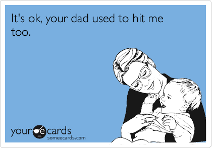 It's ok, your dad used to hit me too.