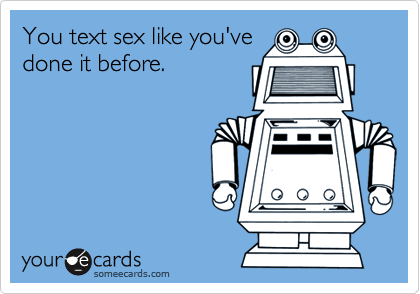 You text sex like you'vedone it before.