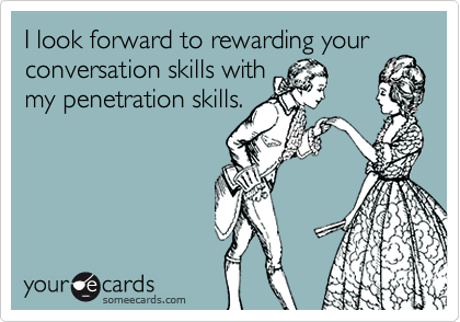 I look forward to rewarding yourconversation skills withmy penetration skills.