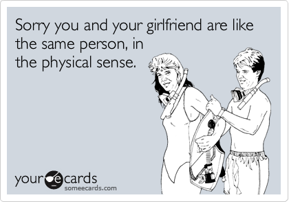 Sorry you and your girlfriend are like the same person, inthe physical sense.