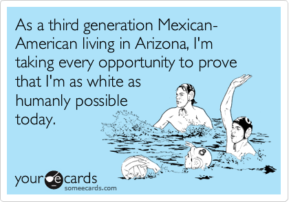 As a third generation Mexican-  American living in Arizona, I'm taking every opportunity to prove that I'm as white as humanly possible today.