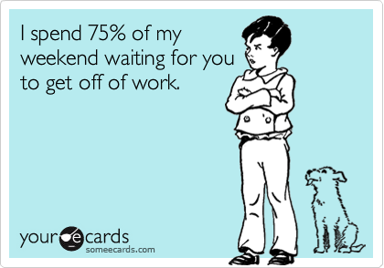 I spend 75% of myweekend waiting for youto get off of work.