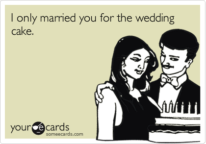 I only married you for the wedding cake.