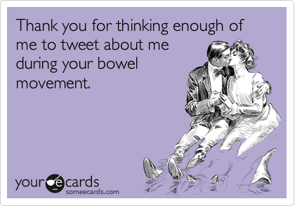 Thank you for thinking enough of me to tweet about me during your bowel movement.