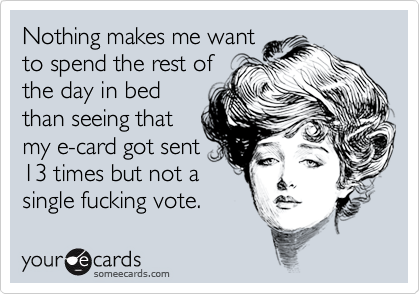 Nothing makes me want to spend the rest of the day in bed than seeing that my e-card got sent 13 times but not a single fucking vote.