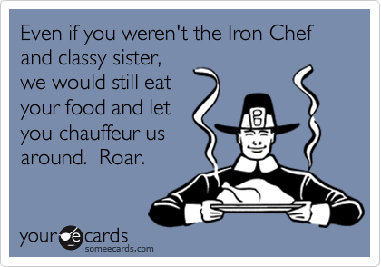 Even if you weren't the Iron Chef and classy sister,