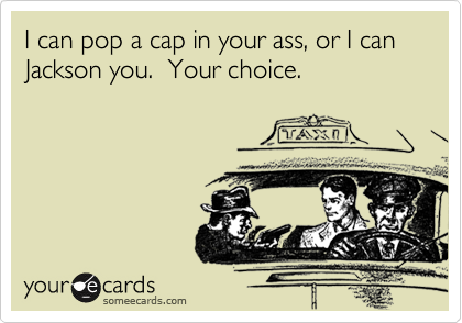I can pop a cap in your ass, or I can Jackson you.  Your choice.