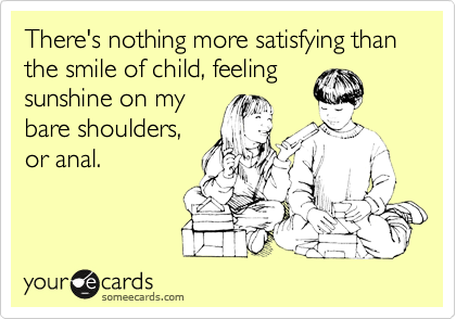There's nothing more satisfying than the smile of child, feeling sunshine on my bare shoulders, or anal.