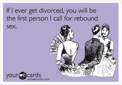 If I ever get divorced, you will be the first person I call for rebound sex.