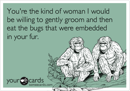 You're the kind of woman I would be willing to gently groom and then eat the bugs that were embedded in your fur.