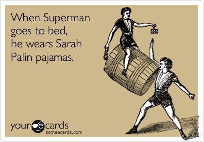 When Superman goes to bed,he wears SarahPalin pajamas.