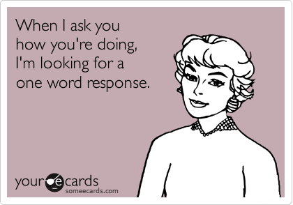 When I ask you how you're doing,  I'm looking for a one word response.