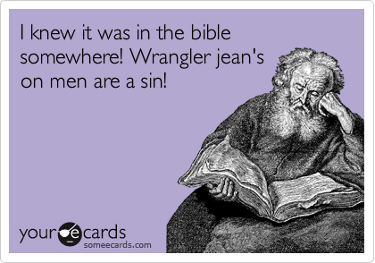 I knew it was in the bible somewhere! Wrangler jean's on men are a sin!