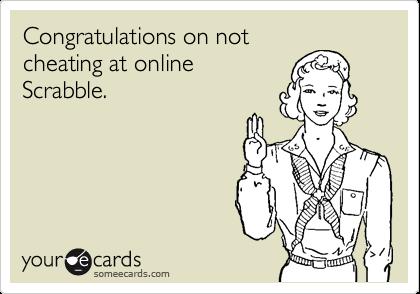 Congratulations on notcheating at onlineScrabble.