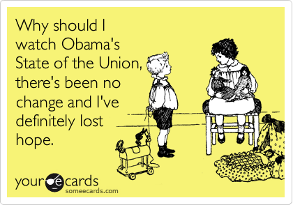 Why should I  watch Obama's  State of the Union, there's been no change and I've  definitely lost  hope.