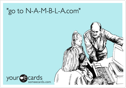 """go to N-A-M-B-L-A.com"""