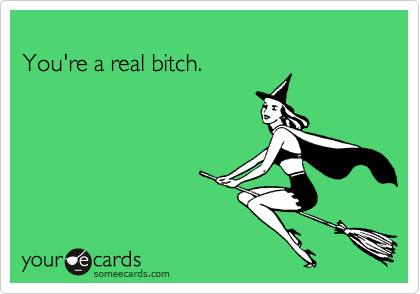 You're a real bitch.