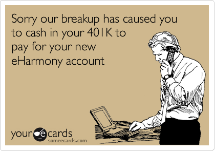 Sorry our breakup has caused you to cash in your 401K to pay for your new eHarmony account