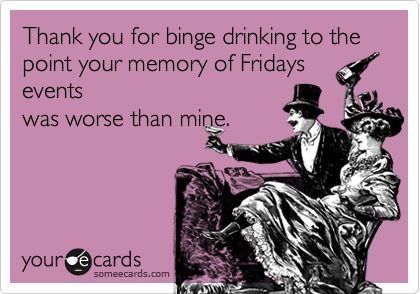 Thank you for binge drinking to the point your memory of Fridays events