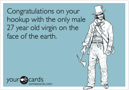 Congratulations on yourhookup with the only male27 year old virgin on theface of the earth.