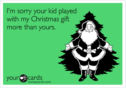 I'm sorry your kid played with my Christmas gift more than yours.