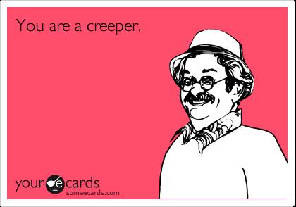 You are a creeper.