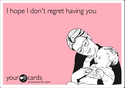 I hope I don't regret having you