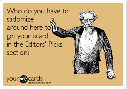 Who do you have tosadomizearound here toget your ecardin the Editors' Pickssection?
